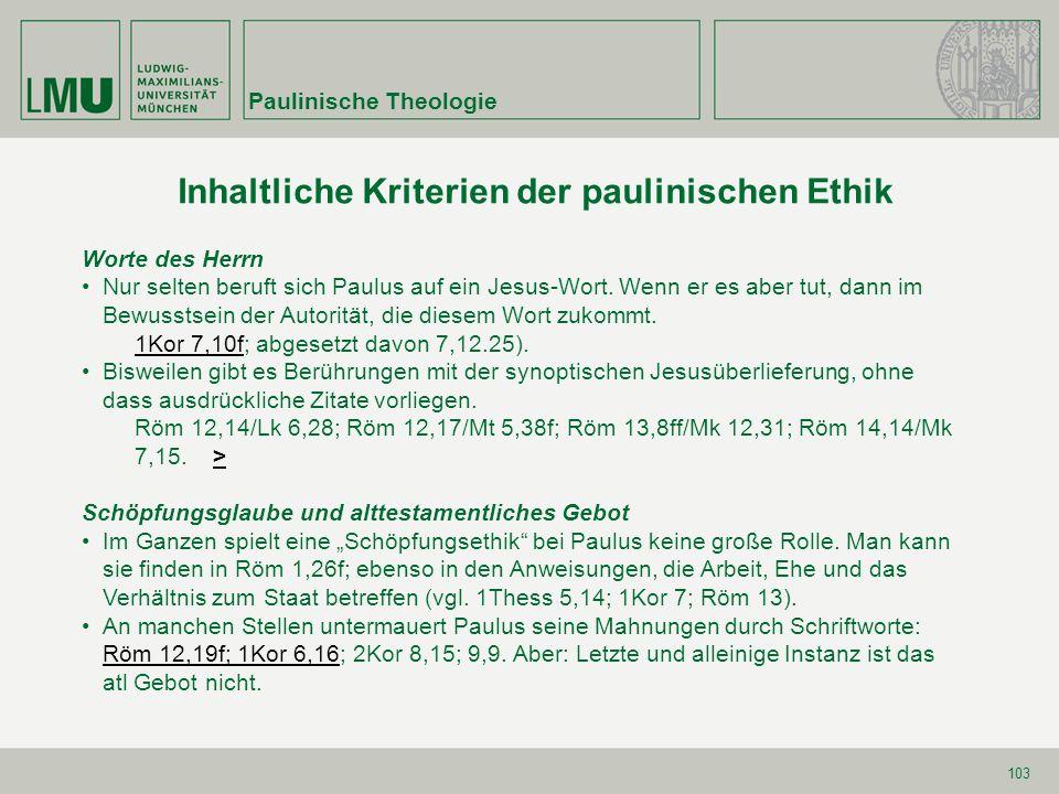 103 Inhaltliche Kriterien der paulinischen Ethik Paulinische Theologie Worte des Herrn Nur selten beruft sich Paulus auf ein Jesus-Wort. Wenn er es ab