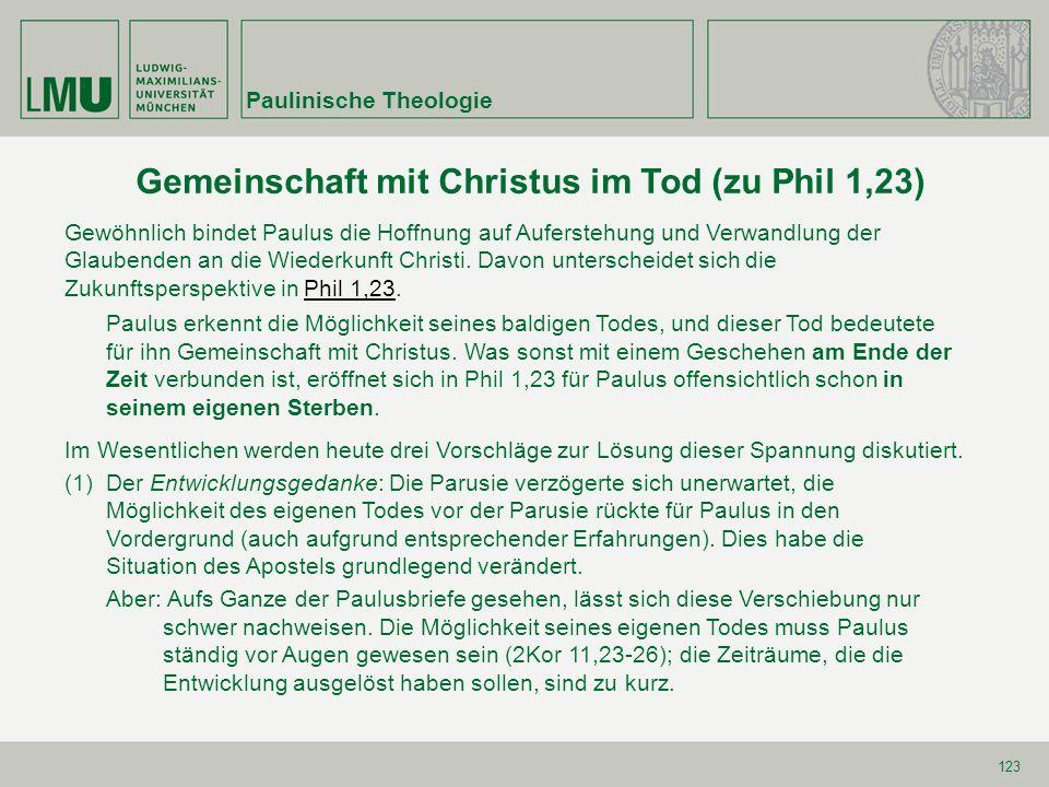 123 Gemeinschaft mit Christus im Tod (zu Phil 1,23) Gewöhnlich bindet Paulus die Hoffnung auf Auferstehung und Verwandlung der Glaubenden an die Wiede