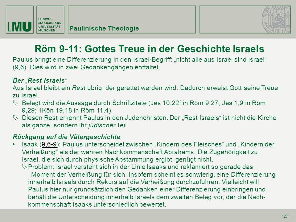127 Röm 9-11: Gottes Treue in der Geschichte Israels Paulus bringt eine Differenzierung in den Israel-Begriff: nicht alle aus Israel sind Israel (9,6)