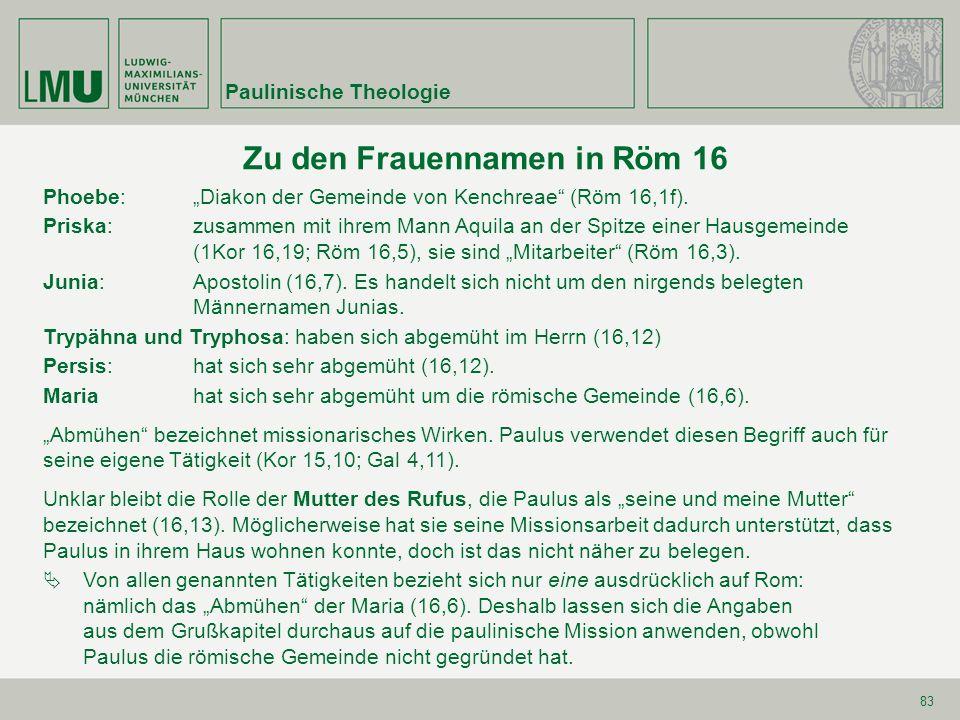 83 Zu den Frauennamen in Röm 16 Phoebe:Diakon der Gemeinde von Kenchreae (Röm 16,1f). Priska: zusammen mit ihrem Mann Aquila an der Spitze einer Hausg