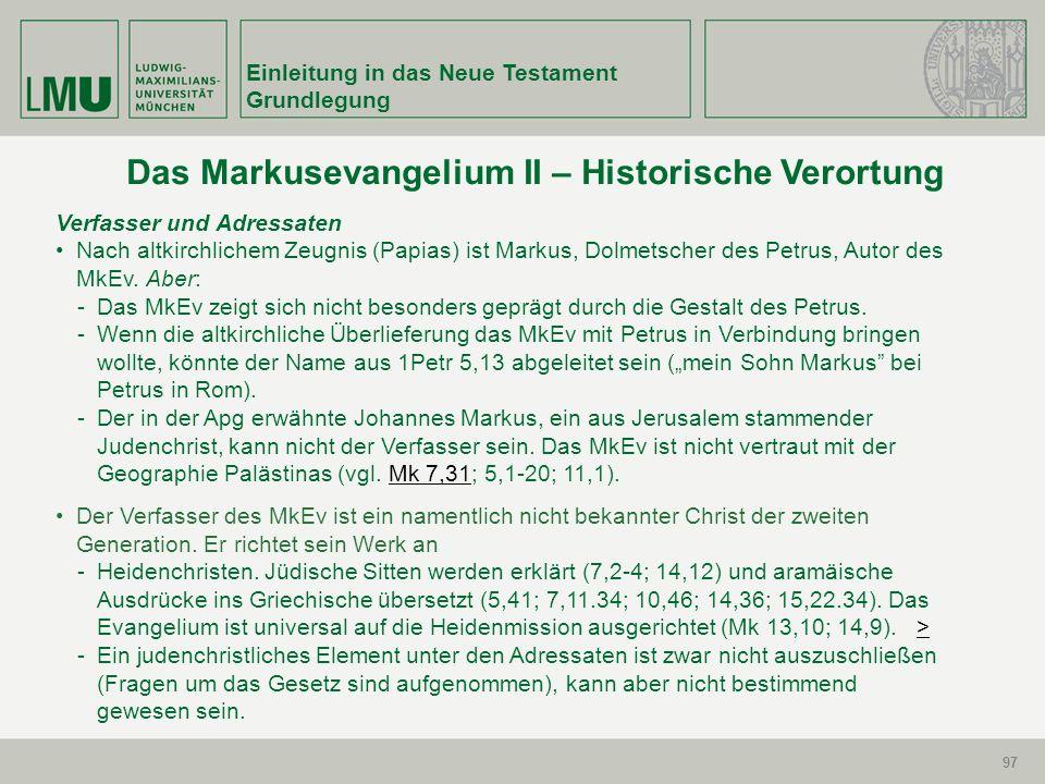 97 Einleitung in das Neue Testament Grundlegung 97 Verfasser und Adressaten Nach altkirchlichem Zeugnis (Papias) ist Markus, Dolmetscher des Petrus, A