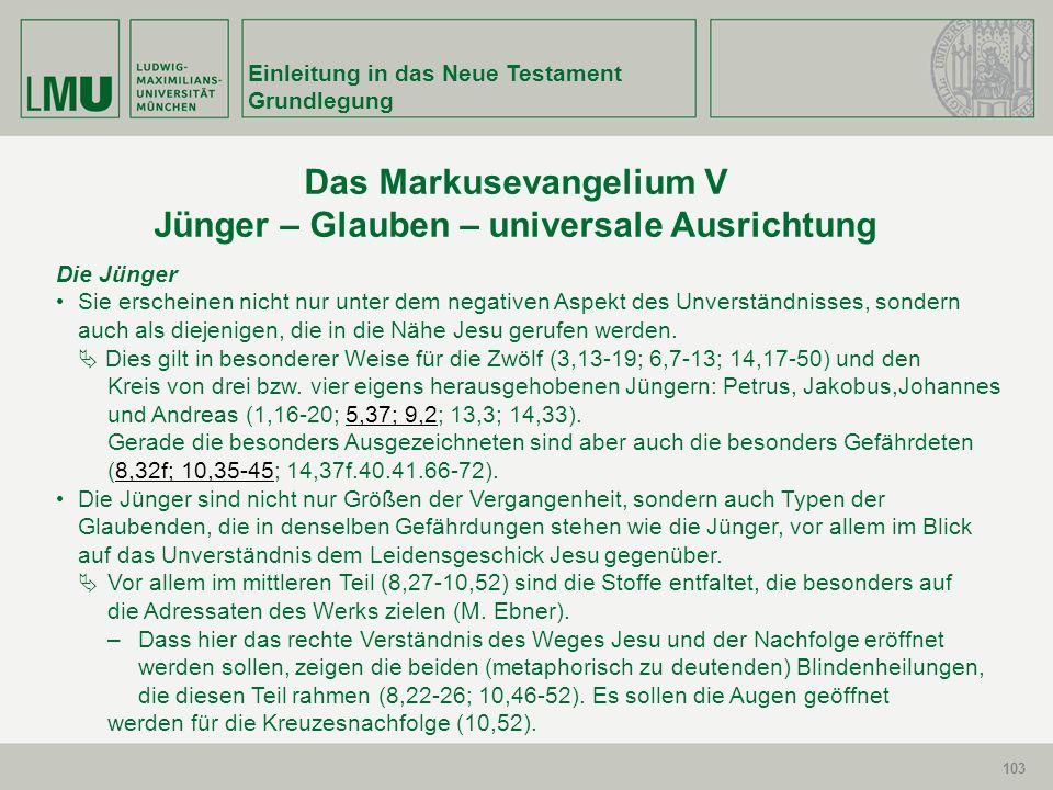 103 Einleitung in das Neue Testament Grundlegung 103 Das Markusevangelium V Jünger – Glauben – universale Ausrichtung Die Jünger Sie erscheinen nicht