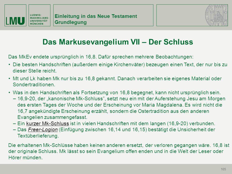 105 Einleitung in das Neue Testament Grundlegung 105 Das Markusevangelium VII – Der Schluss Das MkEv endete ursprünglich in 16,8. Dafür sprechen mehre