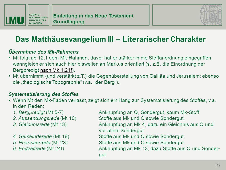 112 Einleitung in das Neue Testament Grundlegung 112 Das Matthäusevangelium III – Literarischer Charakter Übernahme des Mk-Rahmens Mt folgt ab 12,1 de