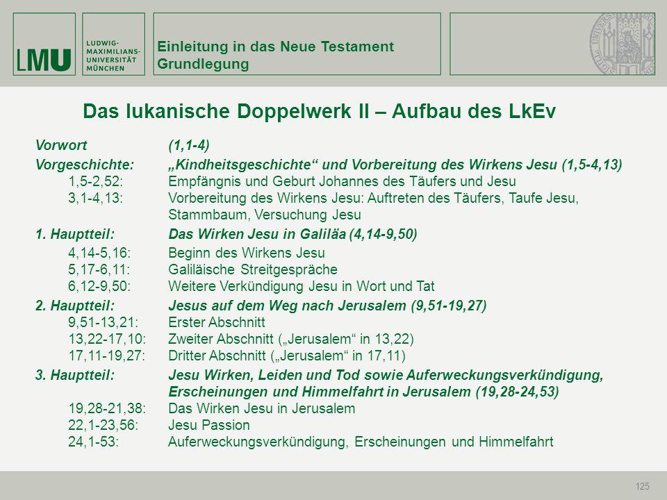 Einleitung in das Neue Testament Grundlegung 125 Das lukanische Doppelwerk II – Aufbau des LkEv Vorwort (1,1-4) Vorgeschichte: Kindheitsgeschichte und