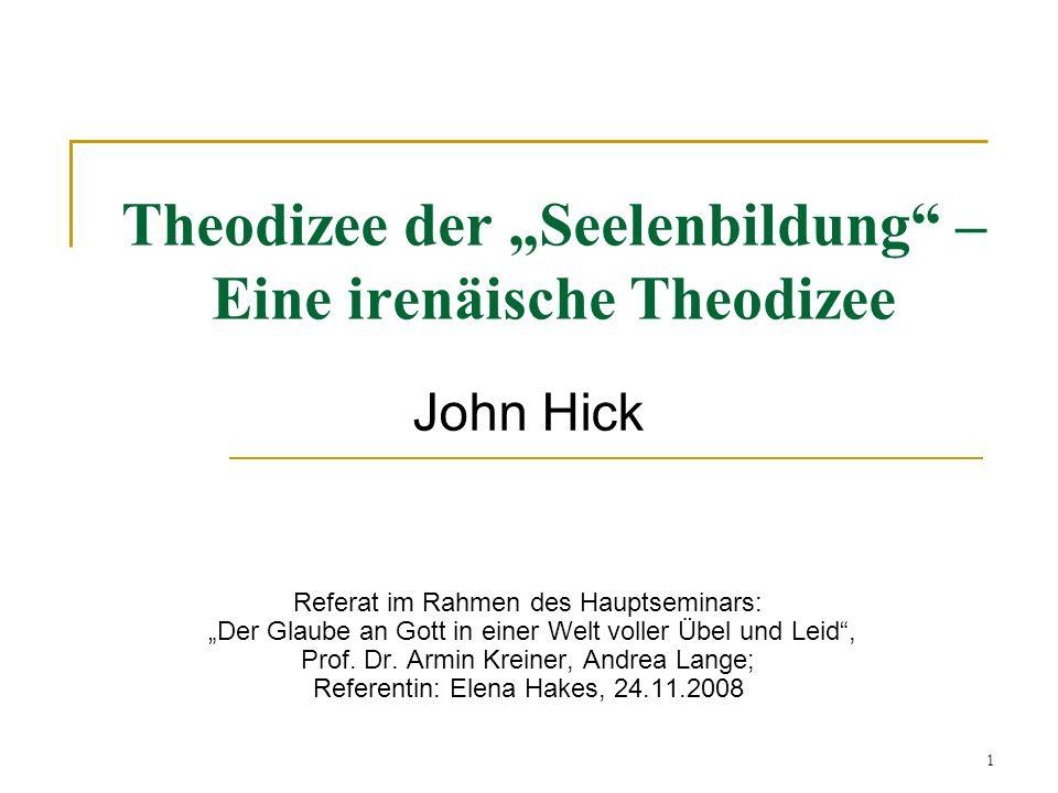 1 Theodizee der Seelenbildung – Eine irenäische Theodizee John Hick Referat im Rahmen des Hauptseminars: Der Glaube an Gott in einer Welt voller Übel