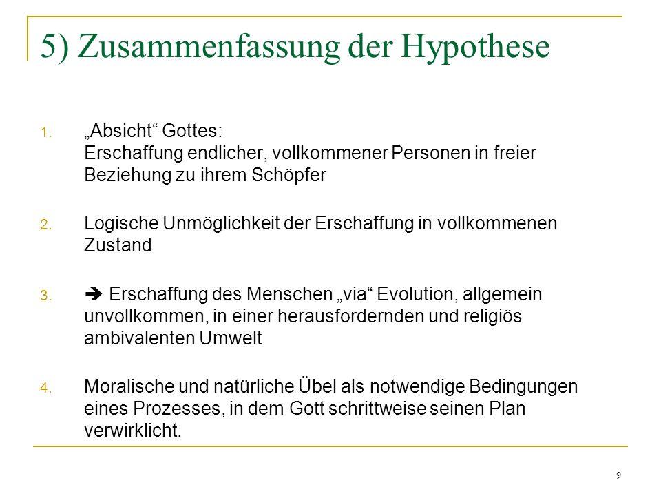 9 5) Zusammenfassung der Hypothese 1. Absicht Gottes: Erschaffung endlicher, vollkommener Personen in freier Beziehung zu ihrem Schöpfer 2. Logische U