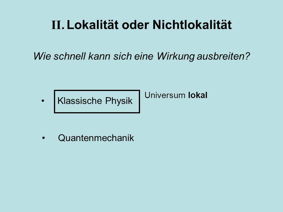 Klassische Physik Quantenmechanik II. Lokalität oder Nichtlokalität Wie schnell kann sich eine Wirkung ausbreiten? Universum lokal