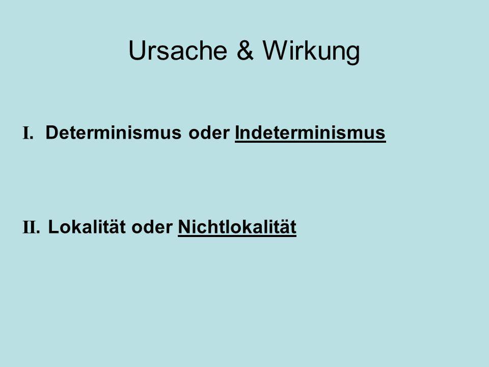 Ursache & Wirkung I. Determinismus oder Indeterminismus II. Lokalität oder Nichtlokalität