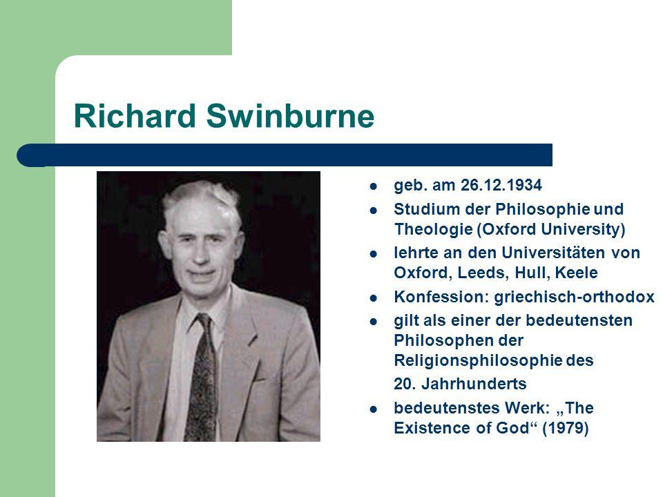 Richard Swinburne geb. am 26.12.1934 Studium der Philosophie und Theologie (Oxford University) lehrte an den Universitäten von Oxford, Leeds, Hull, Ke