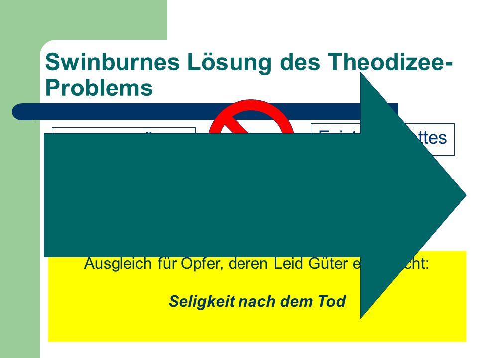Swinburnes Lösung des Theodizee- Problems Existenz Gottes widerspricht Voraussetzung: Übel nicht so groß, dass sie das Gut, das sie ermöglichen, übers