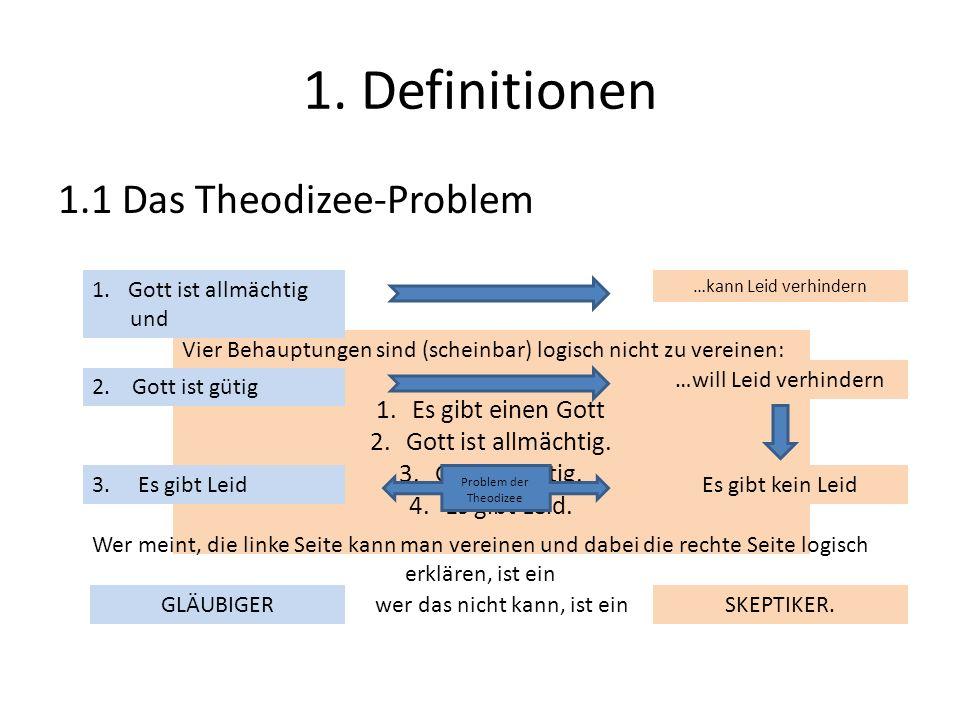 1. Definitionen 1.1 Das Theodizee-Problem Vier Behauptungen sind (scheinbar) logisch nicht zu vereinen: 1.Es gibt einen Gott 2.Gott ist allmächtig. 3.