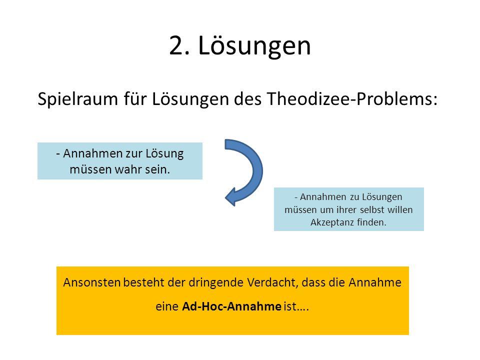2. Lösungen Spielraum für Lösungen des Theodizee-Problems: - Annahmen zur Lösung müssen wahr sein. - Annahmen zu Lösungen müssen um ihrer selbst wille