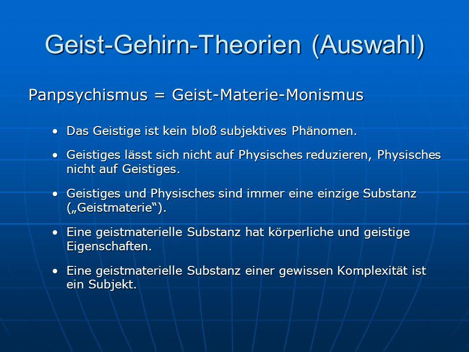 Geist-Gehirn-Theorien (Auswahl) Panpsychismus = Geist-Materie-Monismus Das Geistige ist kein bloß subjektives Phänomen.Das Geistige ist kein bloß subj
