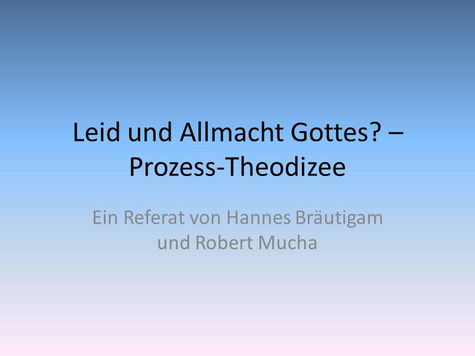 Leid und Allmacht Gottes? – Prozess-Theodizee Ein Referat von Hannes Bräutigam und Robert Mucha