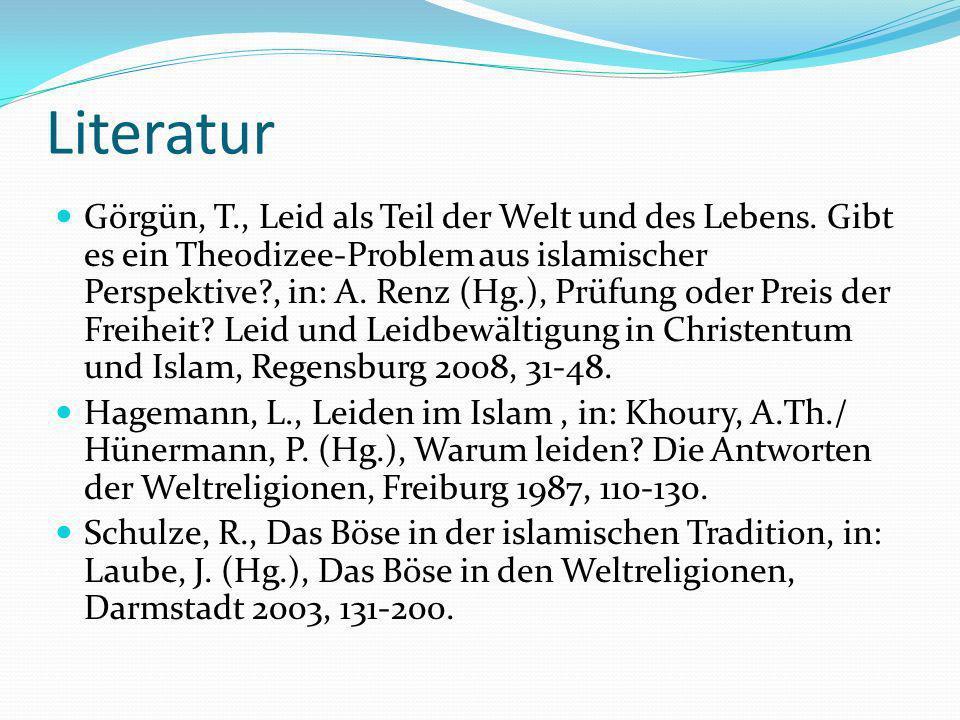 Literatur Görgün, T., Leid als Teil der Welt und des Lebens. Gibt es ein Theodizee-Problem aus islamischer Perspektive?, in: A. Renz (Hg.), Prüfung od