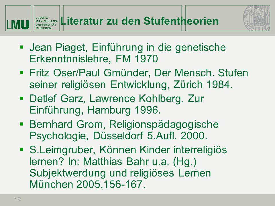 10 Literatur zu den Stufentheorien Jean Piaget, Einführung in die genetische Erkenntnnislehre, FM 1970 Fritz Oser/Paul Gmünder, Der Mensch. Stufen sei