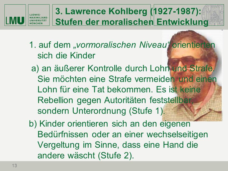 13 3. Lawrence Kohlberg (1927-1987): Stufen der moralischen Entwicklung 1. auf dem vormoralischen Niveau orientierten sich die Kinder a) an äußerer Ko
