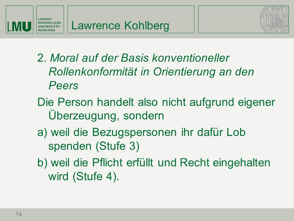 14 Lawrence Kohlberg 2. Moral auf der Basis konventioneller Rollenkonformität in Orientierung an den Peers Die Person handelt also nicht aufgrund eige