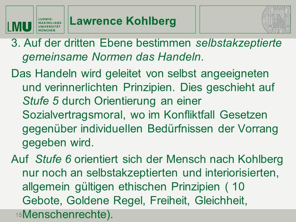 15 Lawrence Kohlberg 3. Auf der dritten Ebene bestimmen selbstakzeptierte gemeinsame Normen das Handeln. Das Handeln wird geleitet von selbst angeeign