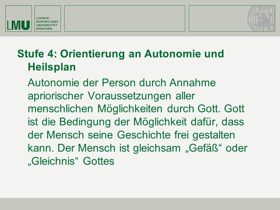 Stufe 4: Orientierung an Autonomie und Heilsplan Autonomie der Person durch Annahme apriorischer Voraussetzungen aller menschlichen Möglichkeiten durc