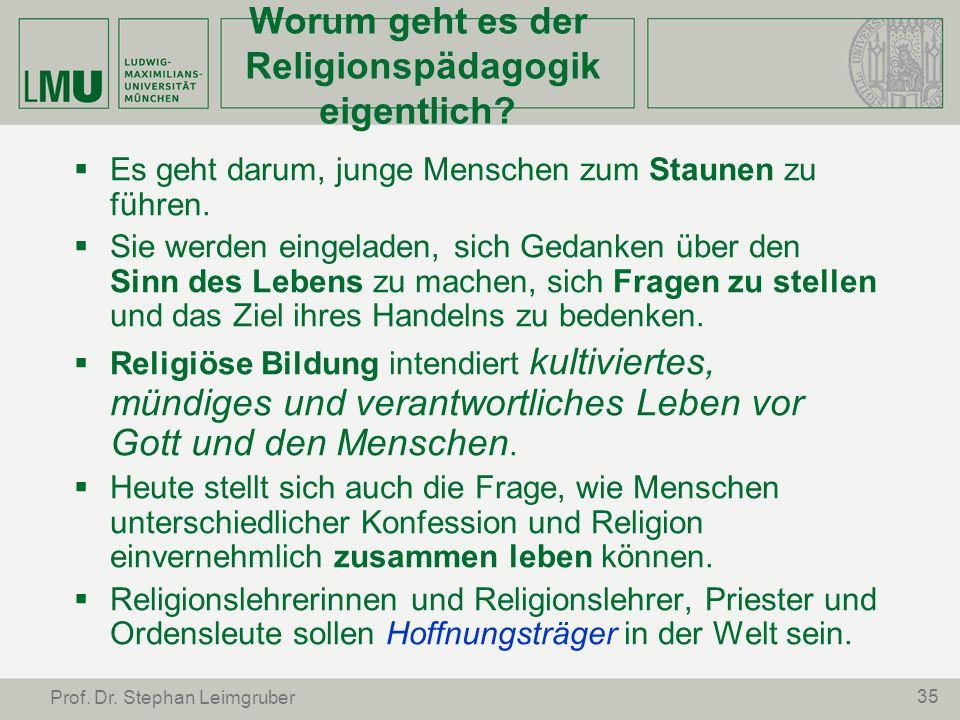 35 Prof. Dr. Stephan Leimgruber Worum geht es der Religionspädagogik eigentlich? Es geht darum, junge Menschen zum Staunen zu führen. Sie werden einge