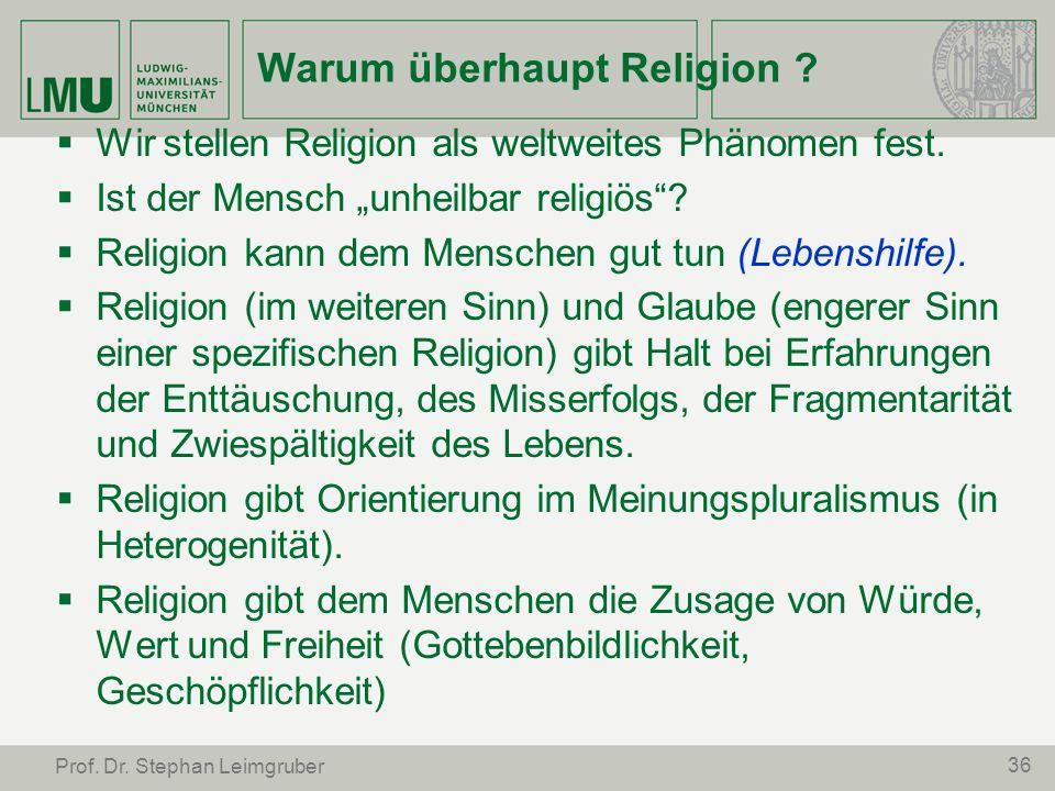 36 Prof. Dr. Stephan Leimgruber Warum überhaupt Religion ? Wir stellen Religion als weltweites Phänomen fest. Ist der Mensch unheilbar religiös? Relig