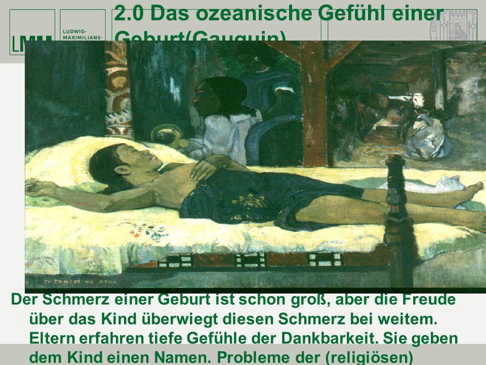 2.0 Das ozeanische Gefühl einer Geburt(Gauguin) Der Schmerz einer Geburt ist schon groß, aber die Freude über das Kind überwiegt diesen Schmerz bei we