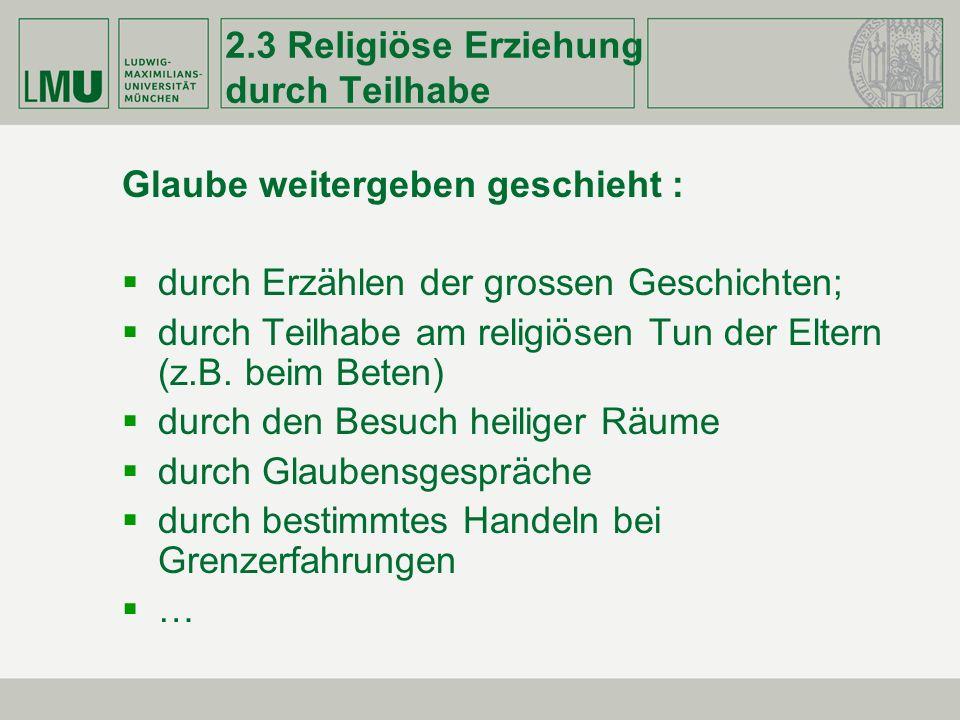 2.3 Religiöse Erziehung durch Teilhabe Glaube weitergeben geschieht : durch Erzählen der grossen Geschichten; durch Teilhabe am religiösen Tun der Elt