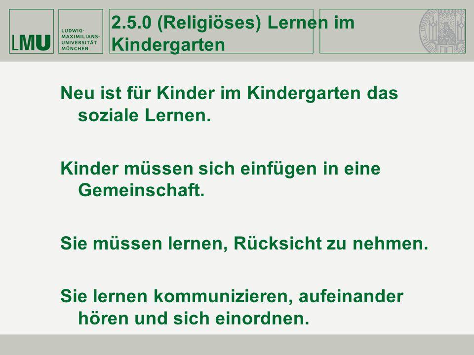 2.5.0 (Religiöses) Lernen im Kindergarten Neu ist für Kinder im Kindergarten das soziale Lernen. Kinder müssen sich einfügen in eine Gemeinschaft. Sie