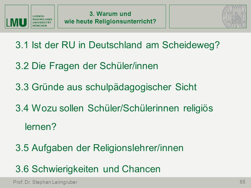 65 Prof. Dr. Stephan Leimgruber 3. Warum und wie heute Religionsunterricht? 3.1 Ist der RU in Deutschland am Scheideweg? 3.2 Die Fragen der Schüler/in