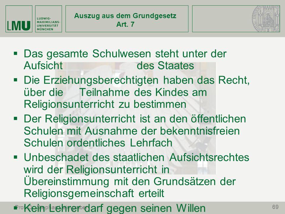 69 Prof. Dr. Stephan Leimgruber Auszug aus dem Grundgesetz Art. 7 Das gesamte Schulwesen steht unter der Aufsicht des Staates Die Erziehungsberechtigt