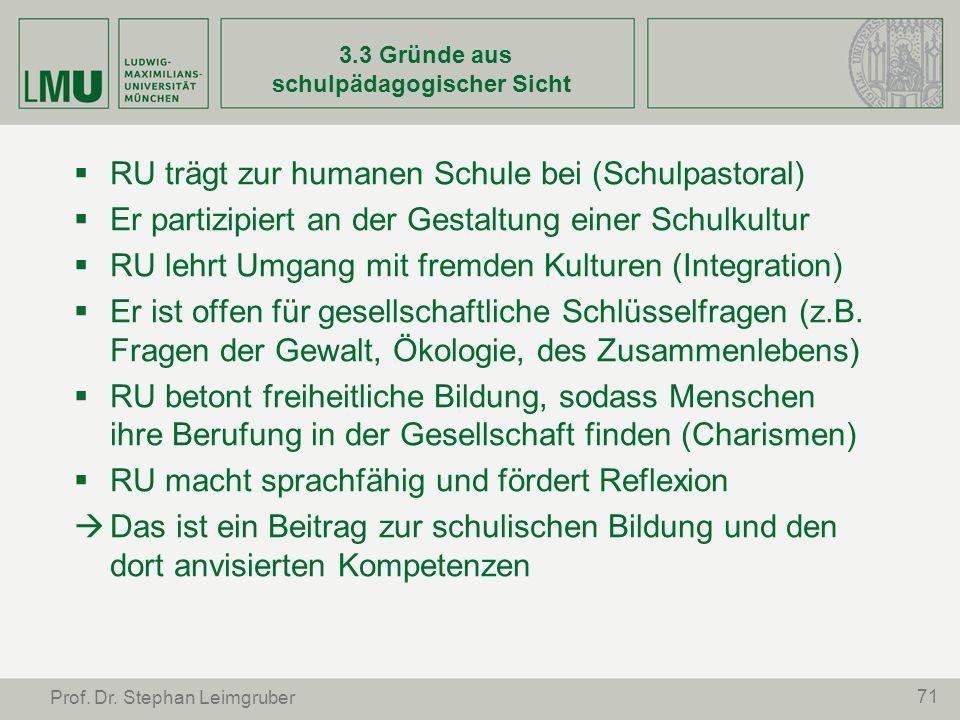 71 Prof. Dr. Stephan Leimgruber 3.3 Gründe aus schulpädagogischer Sicht RU trägt zur humanen Schule bei (Schulpastoral) Er partizipiert an der Gestalt