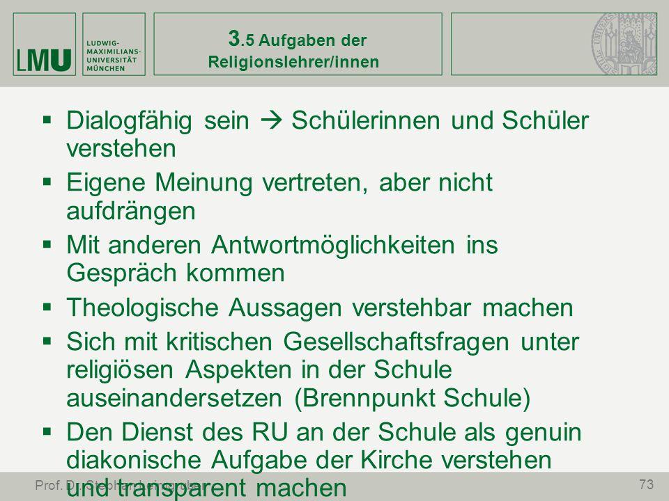 73 Prof. Dr. Stephan Leimgruber 3.5 Aufgaben der Religionslehrer/innen Dialogfähig sein Schülerinnen und Schüler verstehen Eigene Meinung vertreten, a