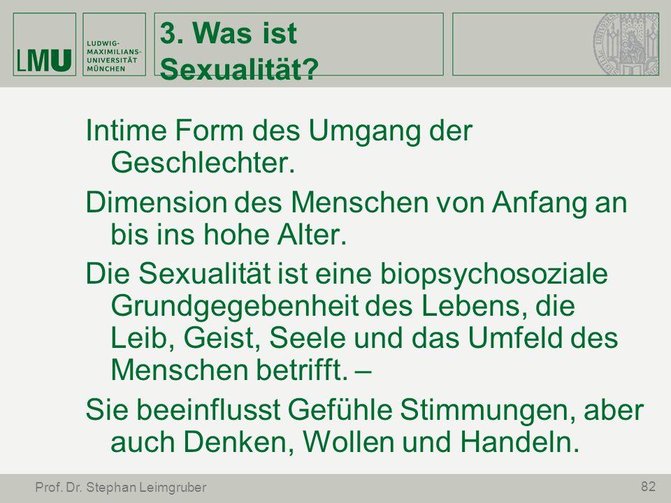 82 Prof. Dr. Stephan Leimgruber 3. Was ist Sexualität? Intime Form des Umgang der Geschlechter. Dimension des Menschen von Anfang an bis ins hohe Alte