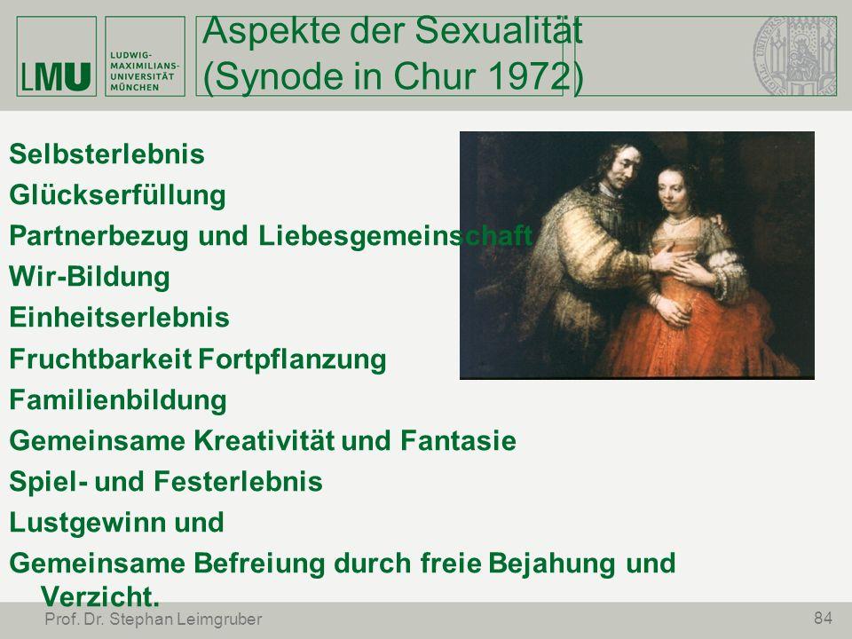 84 Prof. Dr. Stephan Leimgruber Aspekte der Sexualität (Synode in Chur 1972) Selbsterlebnis Glückserfüllung Partnerbezug und Liebesgemeinschaft Wir-Bi