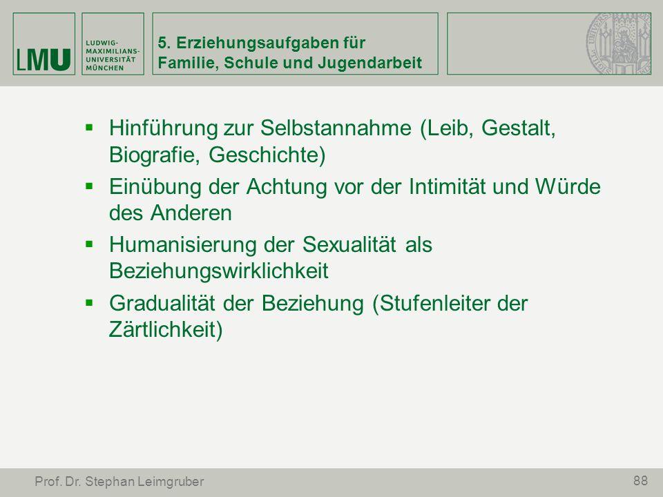 88 Prof. Dr. Stephan Leimgruber 5. Erziehungsaufgaben für Familie, Schule und Jugendarbeit Hinführung zur Selbstannahme (Leib, Gestalt, Biografie, Ges