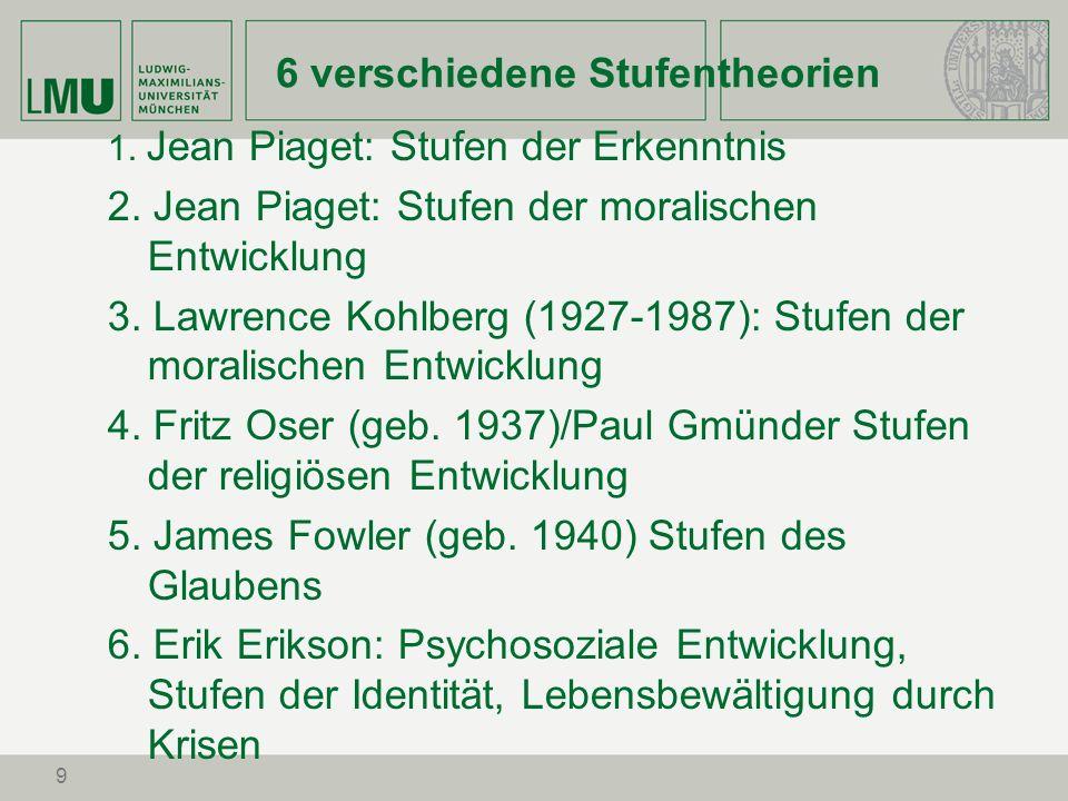 9 6 verschiedene Stufentheorien 1. Jean Piaget: Stufen der Erkenntnis 2. Jean Piaget: Stufen der moralischen Entwicklung 3. Lawrence Kohlberg (1927-19