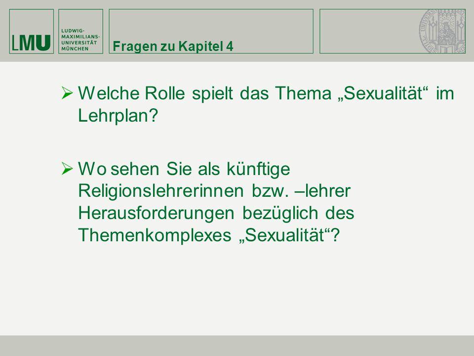 Fragen zu Kapitel 4 Welche Rolle spielt das Thema Sexualität im Lehrplan? Wo sehen Sie als künftige Religionslehrerinnen bzw. –lehrer Herausforderunge