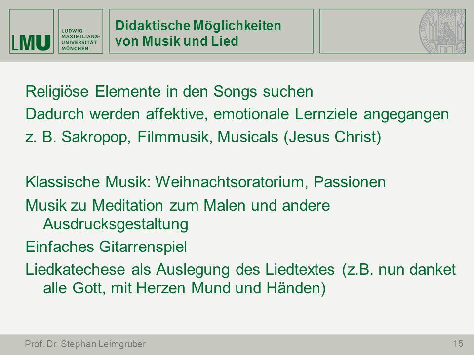15 Prof. Dr. Stephan Leimgruber Didaktische Möglichkeiten von Musik und Lied Religiöse Elemente in den Songs suchen Dadurch werden affektive, emotiona