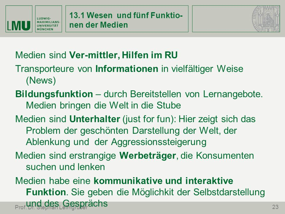 23 Prof. Dr. Stephan Leimgruber 13.1 Wesen und fünf Funktio- nen der Medien Medien sind Ver-mittler, Hilfen im RU Transporteure von Informationen in v