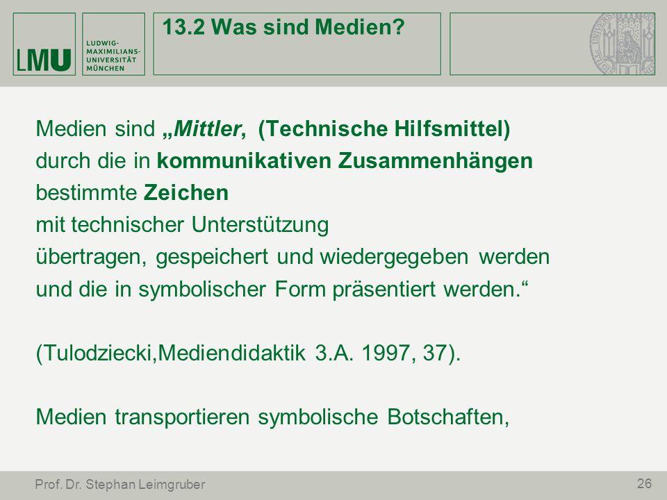 26 Prof. Dr. Stephan Leimgruber 13.2 Was sind Medien? Medien sind Mittler, (Technische Hilfsmittel) durch die in kommunikativen Zusammenhängen bestimm