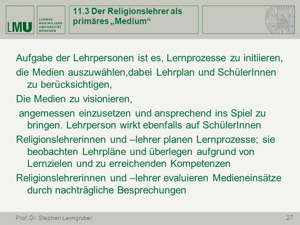 27 Prof. Dr. Stephan Leimgruber 11.3 Der Religionslehrer als primäres Medium Aufgabe der Lehrpersonen ist es, Lernprozesse zu initiieren, die Medien a