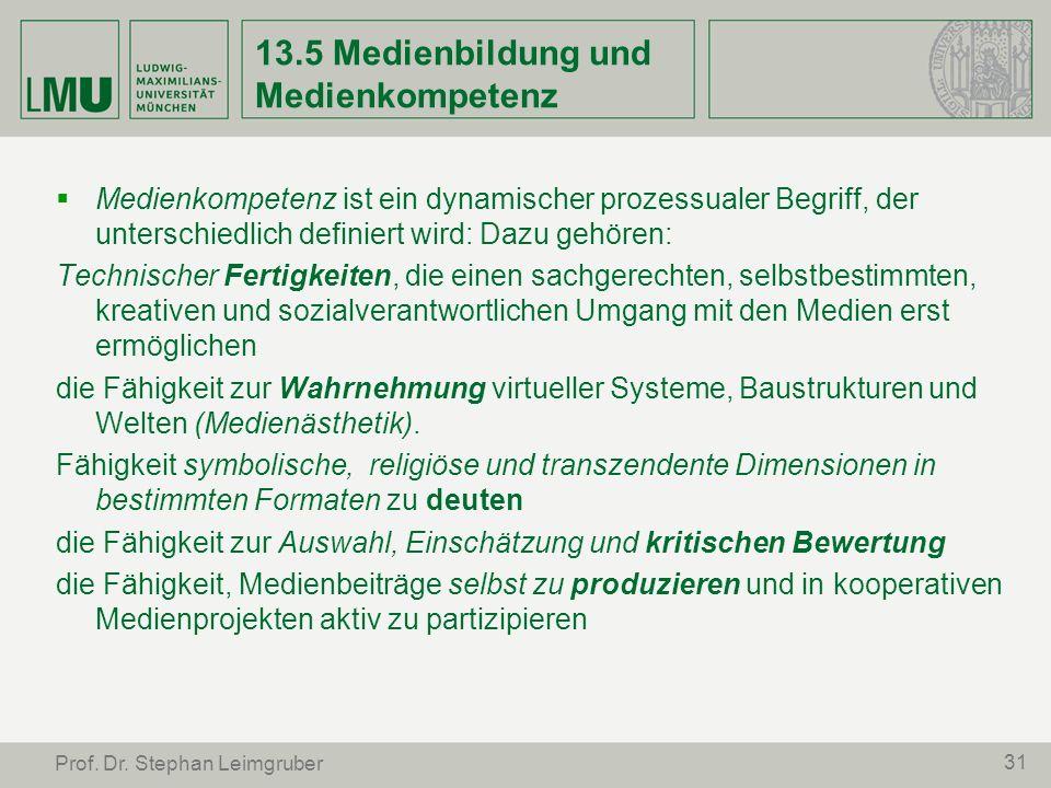 31 Prof. Dr. Stephan Leimgruber 13.5 Medienbildung und Medienkompetenz Medienkompetenz ist ein dynamischer prozessualer Begriff, der unterschiedlich d