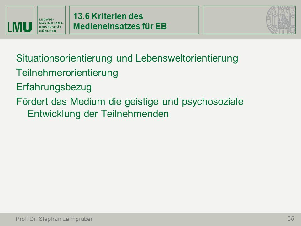35 Prof. Dr. Stephan Leimgruber 13.6 Kriterien des Medieneinsatzes für EB Situationsorientierung und Lebensweltorientierung Teilnehmerorientierung Erf