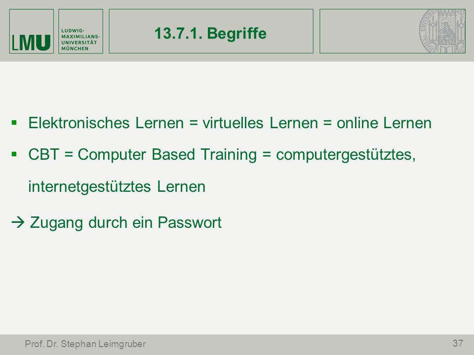 37 Prof. Dr. Stephan Leimgruber 13.7.1. Begriffe Elektronisches Lernen = virtuelles Lernen = online Lernen CBT = Computer Based Training = computerges