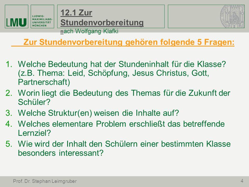 4 Prof. Dr. Stephan Leimgruber 12.1 Zur Stundenvorbereitung n ach Wolfgang Klafki Zur Stundenvorbereitung gehören folgende 5 Fragen: Welche Bedeutung