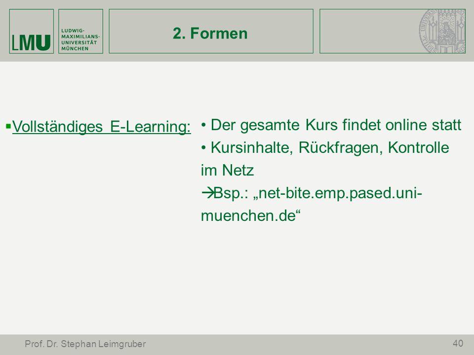 40 Prof. Dr. Stephan Leimgruber 2. Formen Vollständiges E-Learning: Der gesamte Kurs findet online statt Kursinhalte, Rückfragen, Kontrolle im Netz Bs