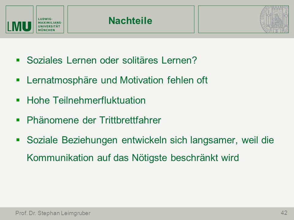 42 Prof. Dr. Stephan Leimgruber Nachteile Soziales Lernen oder solitäres Lernen? Lernatmosphäre und Motivation fehlen oft Hohe Teilnehmerfluktuation P
