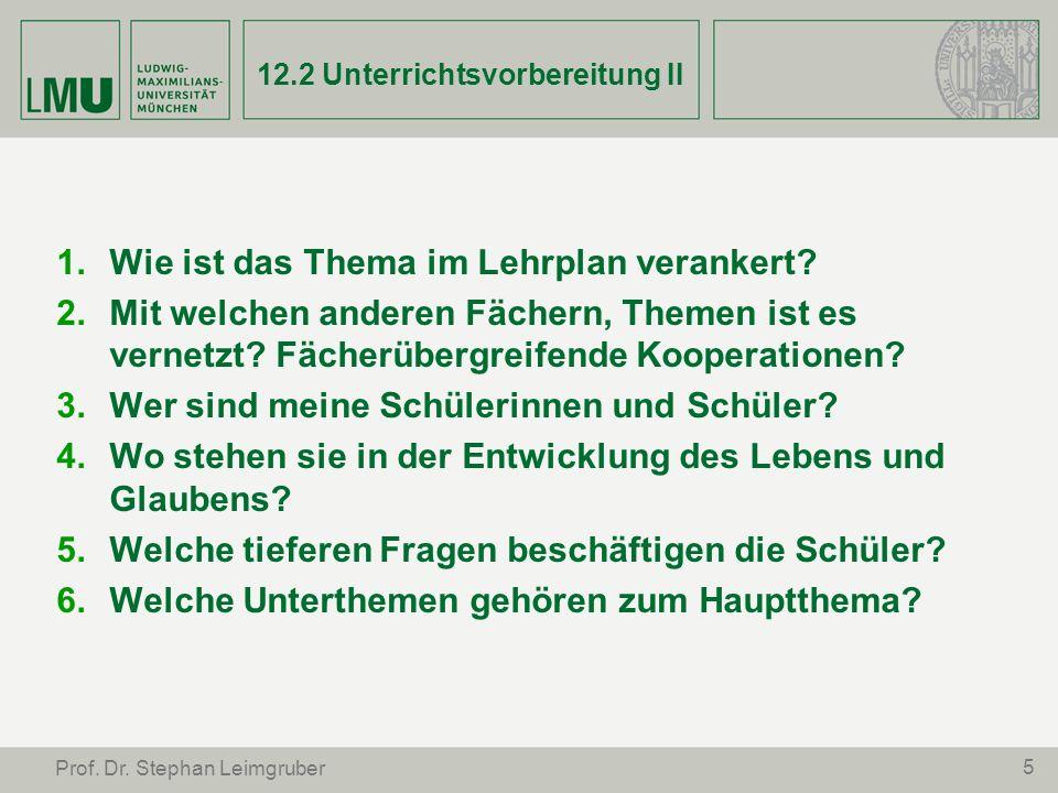 5 Prof. Dr. Stephan Leimgruber 12.2 Unterrichtsvorbereitung II Wie ist das Thema im Lehrplan verankert? Mit welchen anderen Fächern, Themen ist es ver